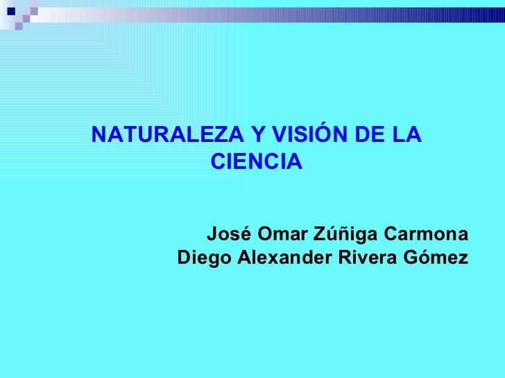NATURALEZA Y VISIÓN DE LA CIENCIA José Omar Zúñiga Carmona Diego Alexander Rivera Gómez