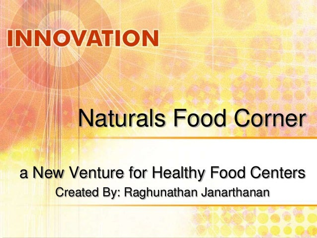 Naturals Food Corner a New Venture for Healthy Food Centers Created By: Raghunathan Janarthanan