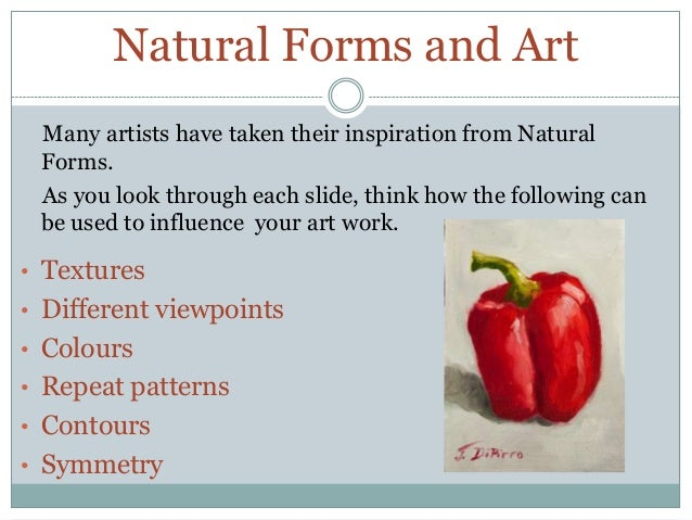 Natural Forms and Art Many artists have taken their inspiration from Natural Forms. As you look through each slide, think ...