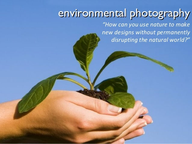 """environmental photography """"How can you use nature to make new designs without permanently disrupting the natural world?"""""""