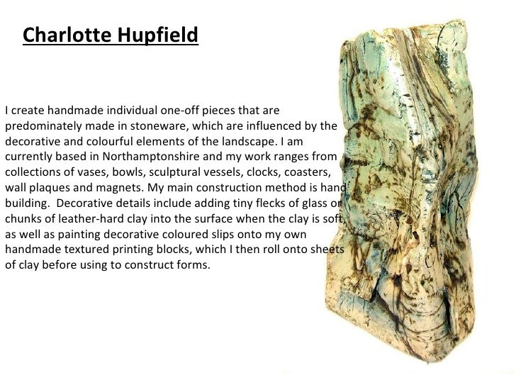 Charlotte HupfieldI create handmade individual one-off pieces that arepredominately made in stoneware, which are influence...