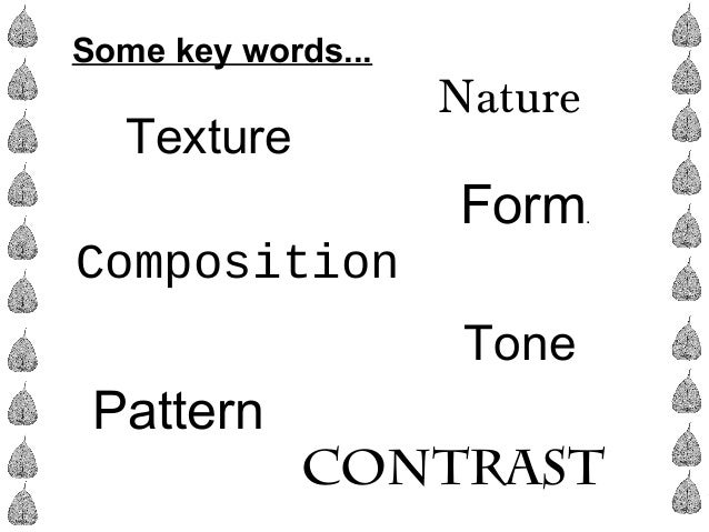 Some key words... Composition Form. Pattern Tone Contrast Texture Nature