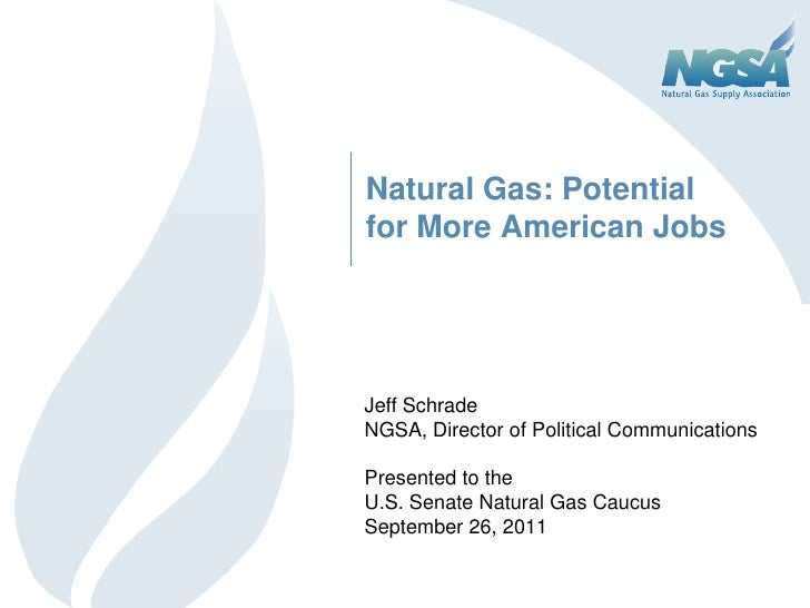 Natural Gas: Potential for More American Jobs<br />Jeff Schrade<br />NGSA, Director of Political Communications<br />Prese...