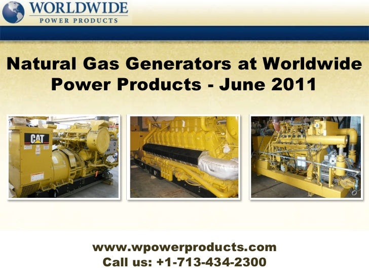 Call us: +1-713-434-2300 Natural Gas Generators at Worldwide Power Products - June 2011 www.wpowerproducts.com