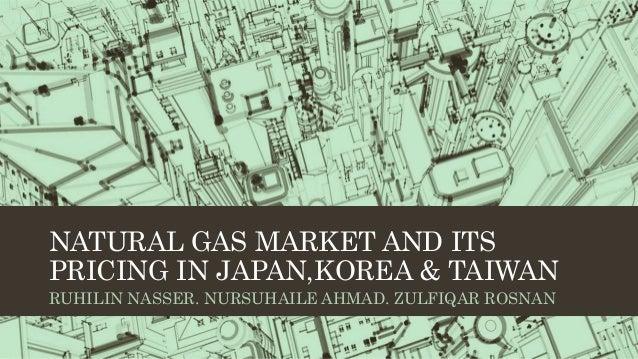 NATURAL GAS MARKET AND ITS PRICING IN JAPAN,KOREA & TAIWAN RUHILIN NASSER. NURSUHAILE AHMAD. ZULFIQAR ROSNAN