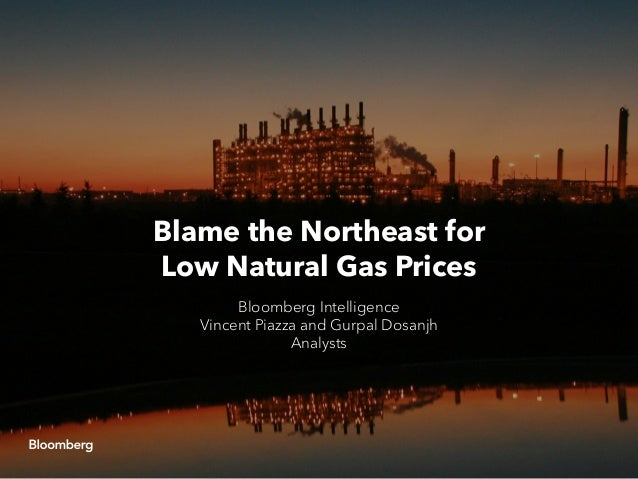 Blame the Northeast for Low Natural Gas Prices Bloomberg Intelligence Vincent Piazza and Gurpal Dosanjh Analysts