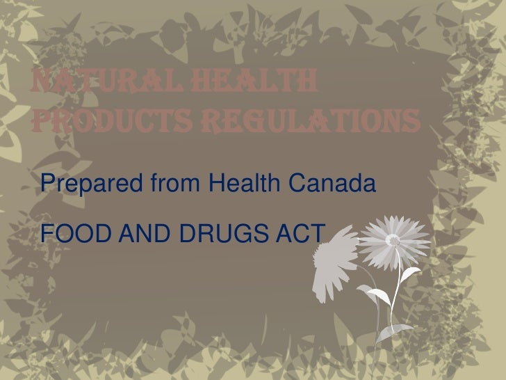 NATURAL HEALTH PRODUCTS REGULATIONS Prepared from Health Canada  FOOD AND DRUGS ACT