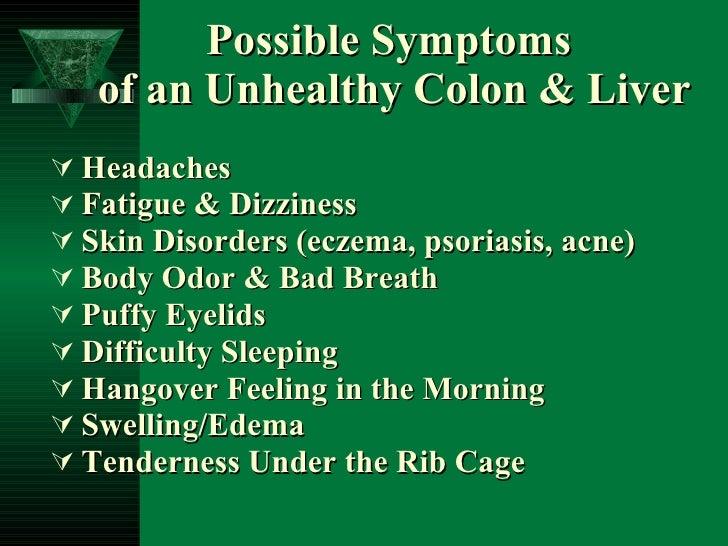 Possible Symptoms  of an Unhealthy Colon & Liver <ul><li>Headaches </li></ul><ul><li>Fatigue & Dizziness </li></ul><ul><li...