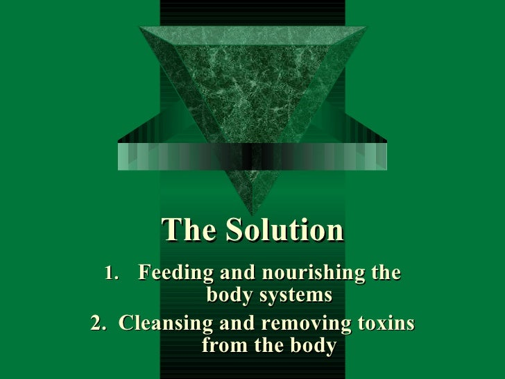 The Solution <ul><li>Feeding and nourishing the body systems </li></ul><ul><li>2.  Cleansing and removing toxins from the ...