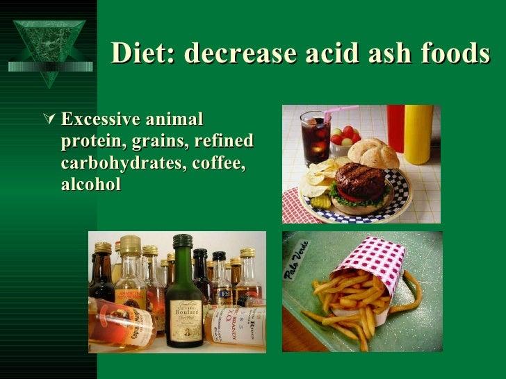 Diet: decrease acid ash foods <ul><li>Excessive animal protein, grains, refined carbohydrates, coffee, alcohol </li></ul>