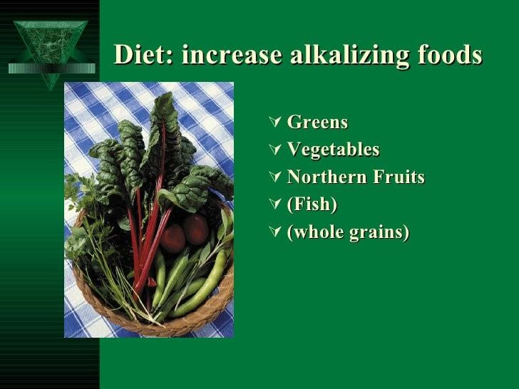 Diet: increase alkalizing foods <ul><li>Greens </li></ul><ul><li>Vegetables </li></ul><ul><li>Northern Fruits </li></ul><u...