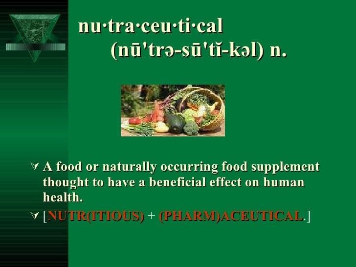 nu·tra·ceu·ti·cal  (nū'trə-sū'tĭ-kəl) n.   <ul><li>A food or naturally occurring food supplement thought to have a benefic...