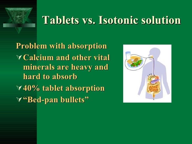 Tablets vs. Isotonic solution <ul><li>Problem with absorption </li></ul><ul><li>Calcium and other vital minerals are heavy...