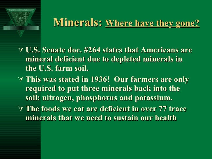 Minerals:  Where have they gone?   <ul><li>U.S. Senate doc. #264 states that Americans are mineral deficient due to deplet...