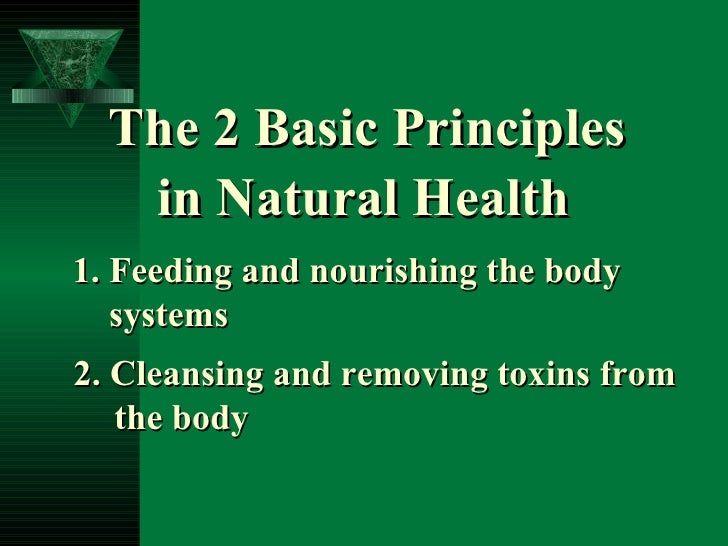 The 2 Basic Principles in Natural Health 2. Cleansing and removing toxins from the body 1. Feeding and nourishing the body...