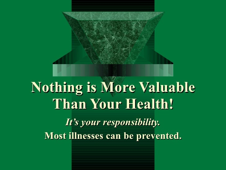 Nothing is More Valuable Than Your Health! It's your responsibility. Most illnesses can be prevented.