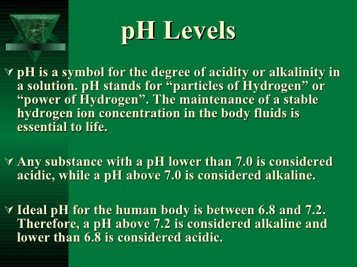 """pH Levels <ul><li>pH is a symbol for the degree of acidity or alkalinity in a solution. pH stands for """"particles of Hydrog..."""