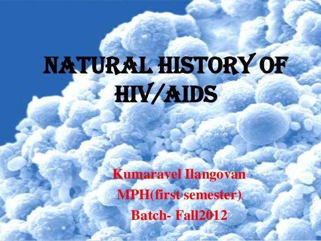 Natural HISTORY OF     HIV/AIDS     Kumaravel Ilangovan     MPH(first semester)       Batch- Fall2012