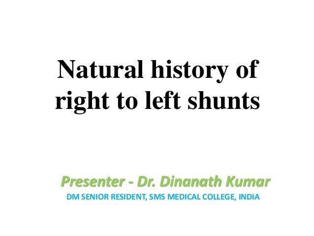 Natural history of right to left shunts Presenter - Dr. Dinanath Kumar DM SENIOR RESIDENT, SMS MEDICAL COLLEGE, INDIA