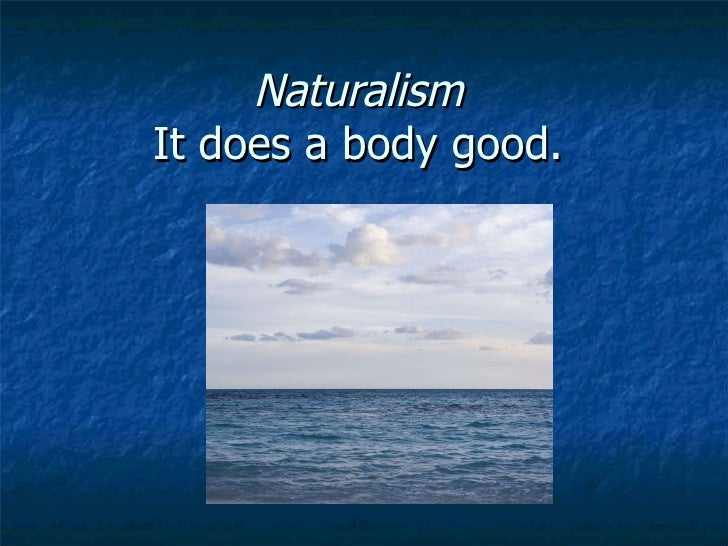Naturalism  It does a body good.