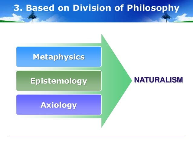 naturalism in education Naturalism as a philosophy of education was developed in the 18th century it is based on the assumption that nature represents the wholeness of reality nature, itself, is a total system that contains and explains all existence.