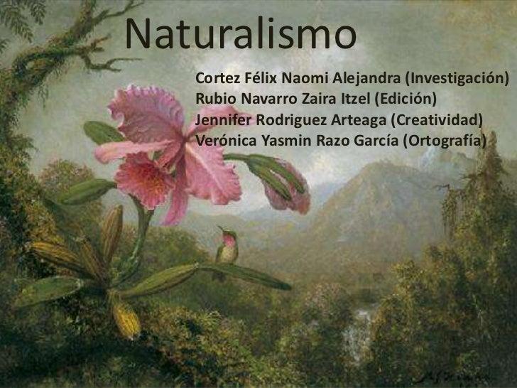 Naturalismo<br />Cortez Félix Naomi Alejandra (Investigación)<br />Rubio Navarro Zaira Itzel (Edición)<br />Jennifer Rodri...