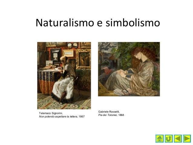 Naturalismo e simbolismo Telemaco Signorini, Non potendo aspettare la lettera, 1867 Gabriele Rossetti, Pia dei Tolomei, 18...