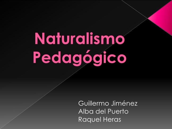 Naturalismo Pedagógico<br />Guillermo Jiménez<br />Alba del Puerto<br />Raquel Heras<br />