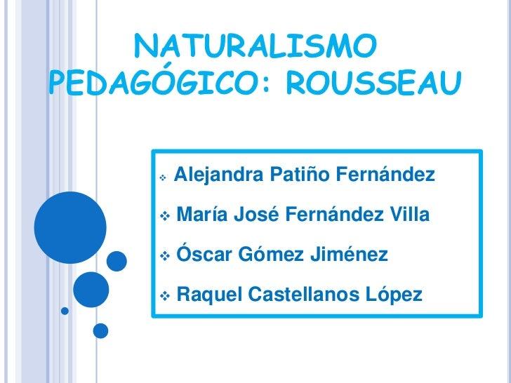 NATURALISMOPEDAGÓGICO: ROUSSEAU        Alejandra Patiño Fernández        María José Fernández Villa        Óscar Gómez ...