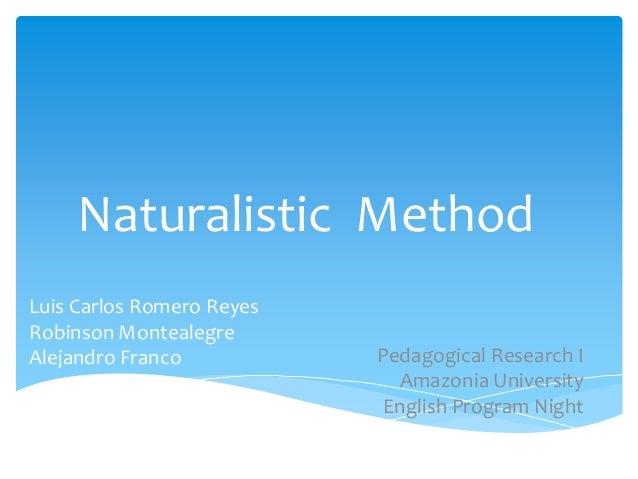 Naturalistic Method Luis Carlos Romero Reyes Robinson Montealegre Alejandro Franco  Pedagogical Research I Amazonia Univer...