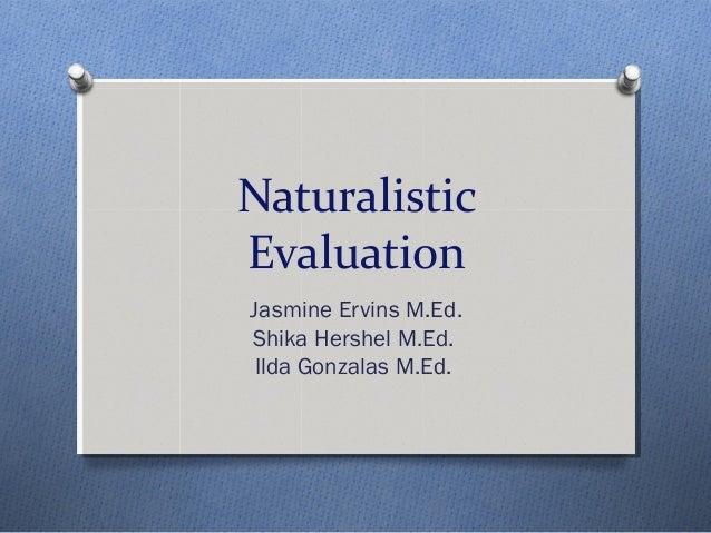 NaturalisticEvaluationJasmine Ervins M.Ed.Shika Hershel M.Ed. Ilda Gonzalas M.Ed.