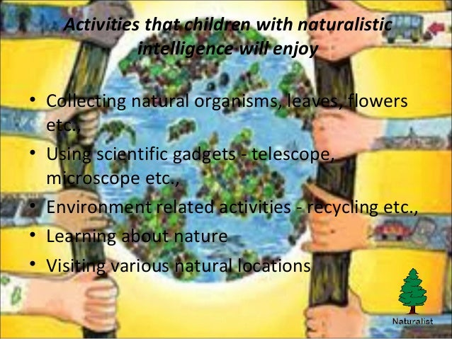 naturalistic intelligence Recently added to the original list of seven multiple intelligences, naturalist  intelligence is a person's ability to identify and classify patterns in nature during .