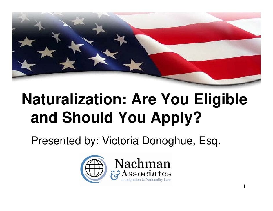 Naturalization: Are You Eligible  and Should You Apply?  Presented by: Victoria Donoghue, Esq.                            ...