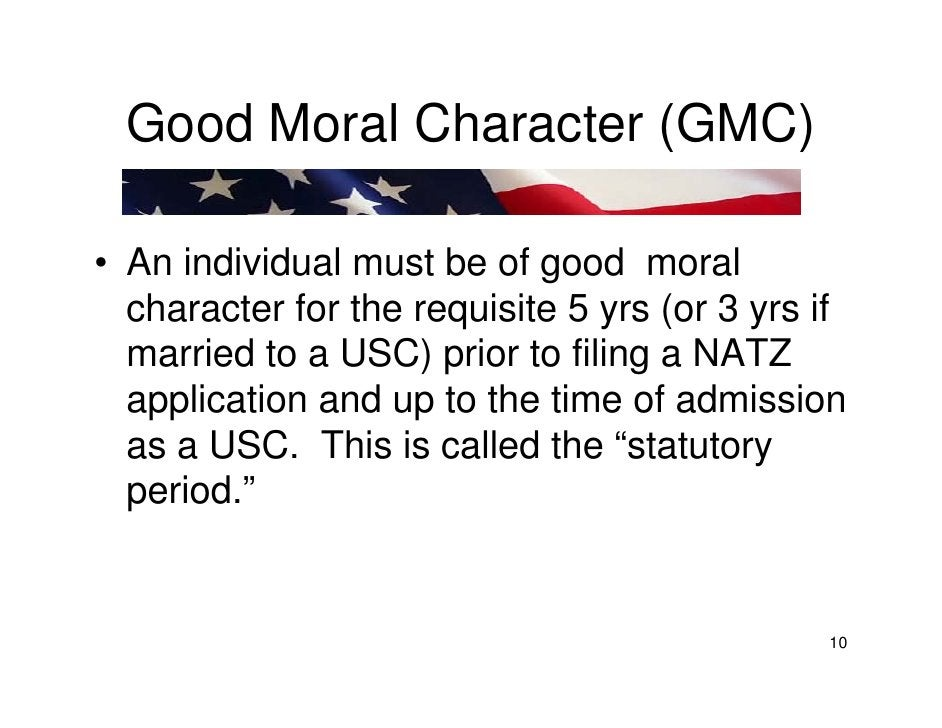 Good Moral Character (GMC)  • An individual must be of good moral   character for the requisite 5 yrs (or 3 yrs if   marri...