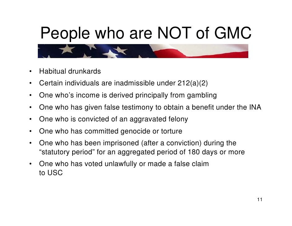 People who are NOT of GMC  •   Habitual drunkards •   Certain individuals are inadmissible under 212(a)(2) •   One who's i...