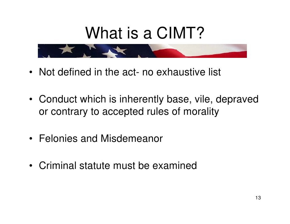 What is a CIMT?  • Not defined in the act- no exhaustive list  • Conduct which is inherently base, vile, depraved   or con...