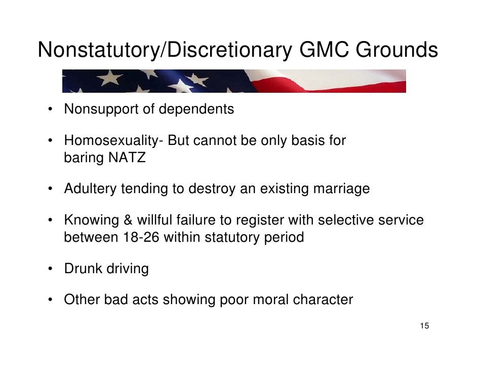 Nonstatutory/Discretionary GMC Grounds  • Nonsupport of dependents  • Homosexuality- But cannot be only basis for   baring...