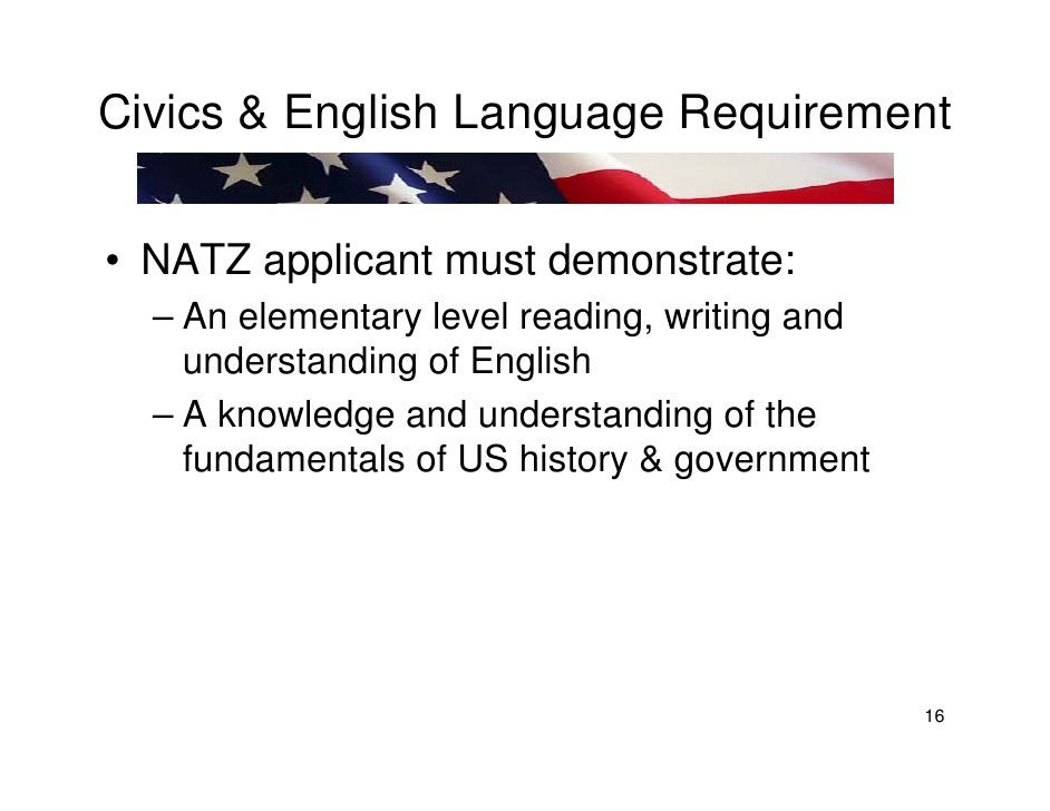 Civics & English Language Requirement   • NATZ applicant must demonstrate:   – An elementary level reading, writing and   ...