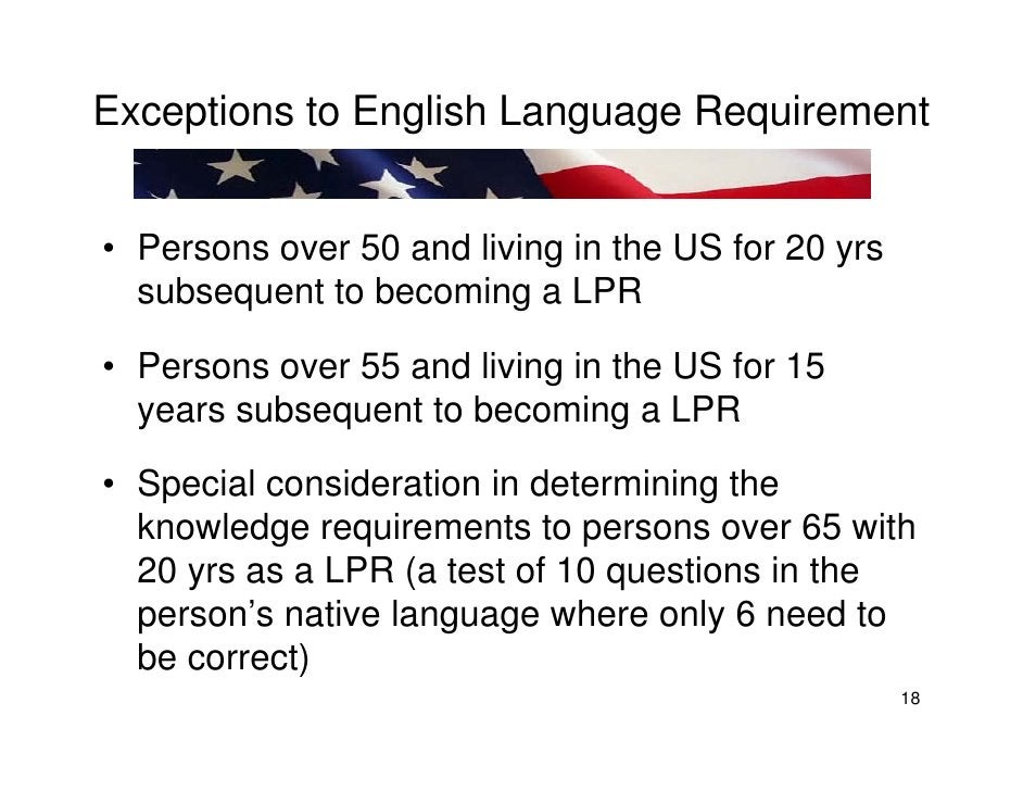 Exceptions to English Language Requirement   • Persons over 50 and living in the US for 20 yrs   subsequent to becoming a ...