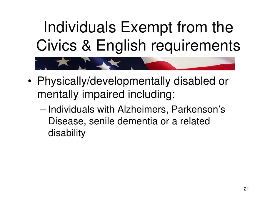 Individuals Exempt from the  Civics & English requirements  • Physically/developmentally disabled or   mentally impaired i...