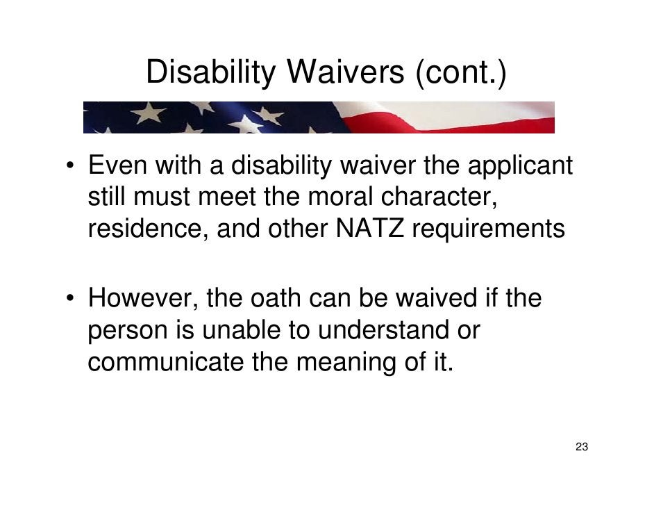 Disability Waivers (cont.)  • Even with a disability waiver the applicant   still must meet the moral character,   residen...