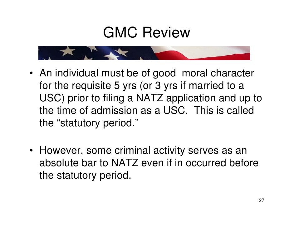 GMC Review  • An individual must be of good moral character   for the requisite 5 yrs (or 3 yrs if married to a   USC) pri...