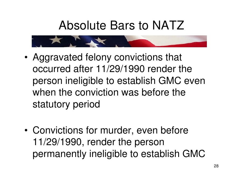 Absolute Bars to NATZ  • Aggravated felony convictions that   occurred after 11/29/1990 render the   person ineligible to ...