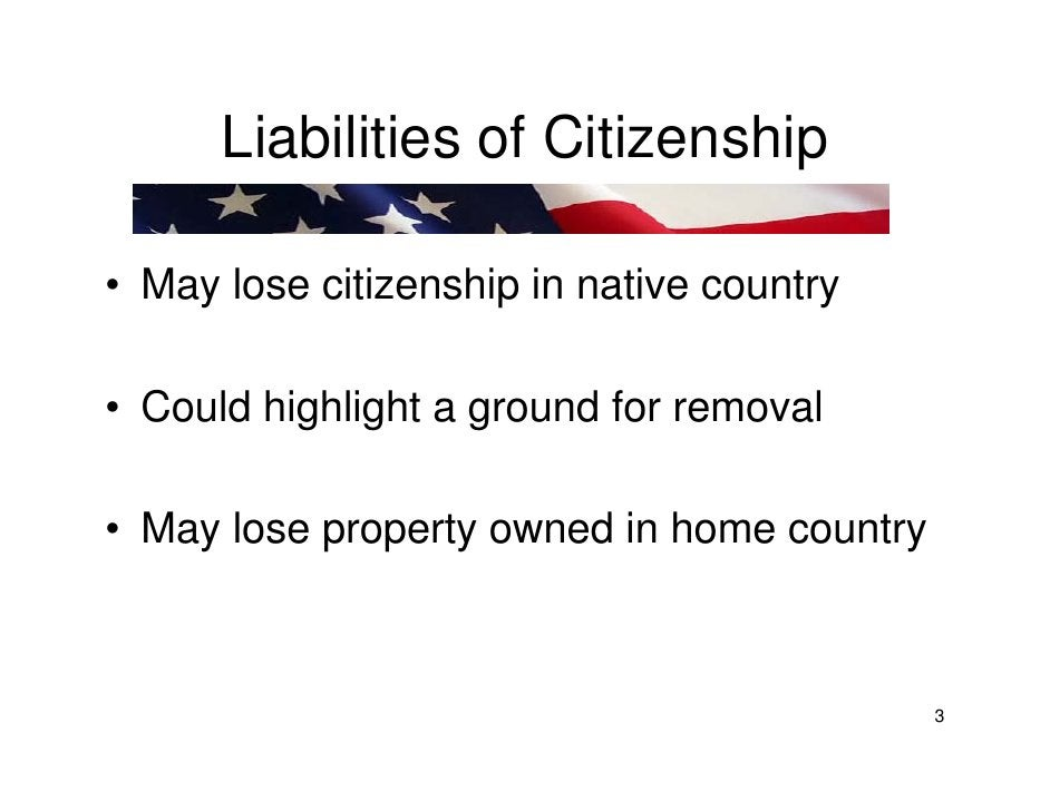 Liabilities of Citizenship  • May lose citizenship in native country  • Could highlight a ground for removal  • May lose p...