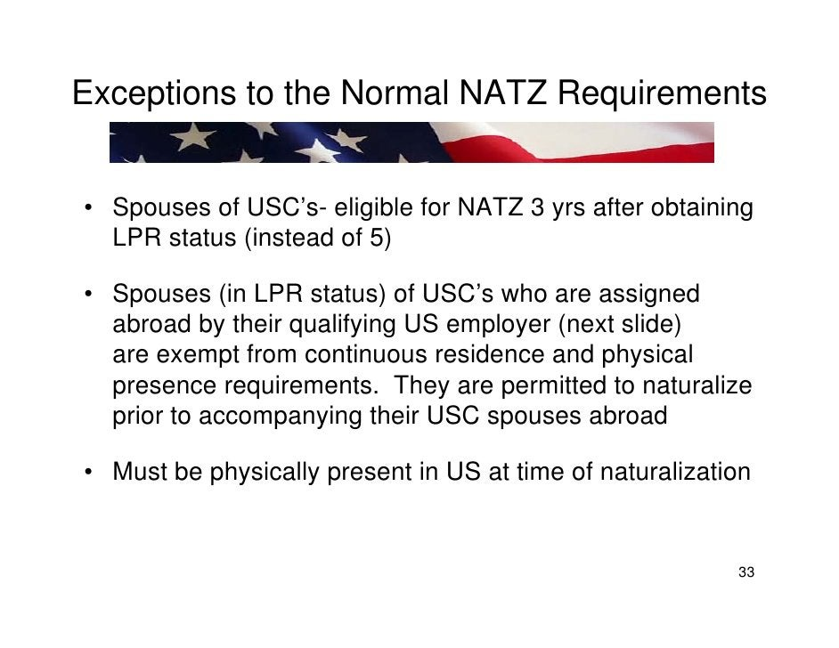 Exceptions to the Normal NATZ Requirements   • Spouses of USC's- eligible for NATZ 3 yrs after obtaining   LPR status (ins...