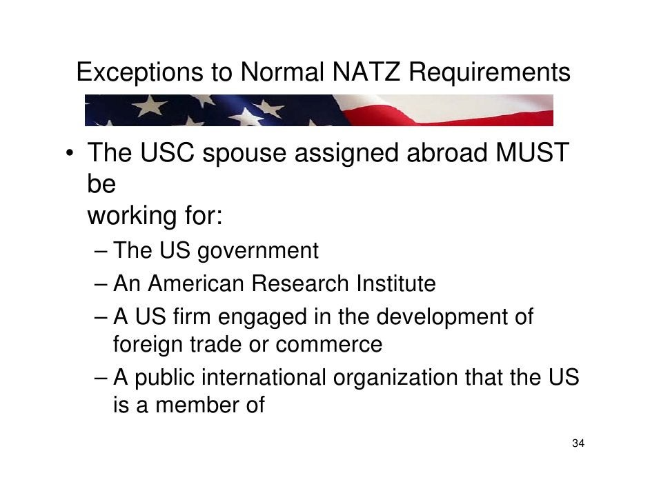 Exceptions to Normal NATZ Requirements   • The USC spouse assigned abroad MUST   be   working for:   – The US government  ...