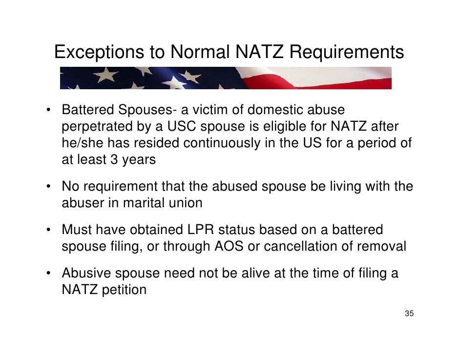 Exceptions to Normal NATZ Requirements  • Battered Spouses- a victim of domestic abuse   perpetrated by a USC spouse is el...