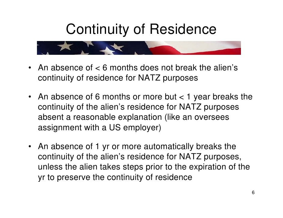 Continuity of Residence  • An absence of < 6 months does not break the alien's   continuity of residence for NATZ purposes...