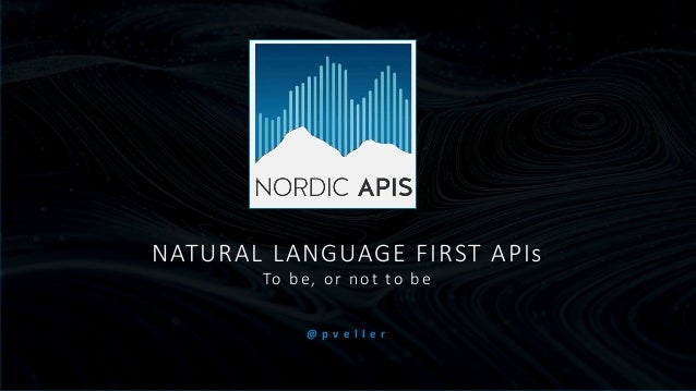 NATURAL LANGUAGE FIRST APIs To be, or not to be @ p v e l l e r