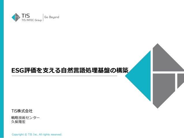 Copyright © TIS Inc. All rights reserved. ESG評価を支える自然言語処理基盤の構築 戦略技術センター 久保隆宏
